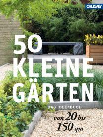 50 kleine Gärten von 20 bis 150 qm. Das Ideenbuch.